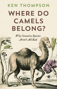 Where Do Camels Belong:  Why Invasive Species Aren't All Bad by Ken Thompson
